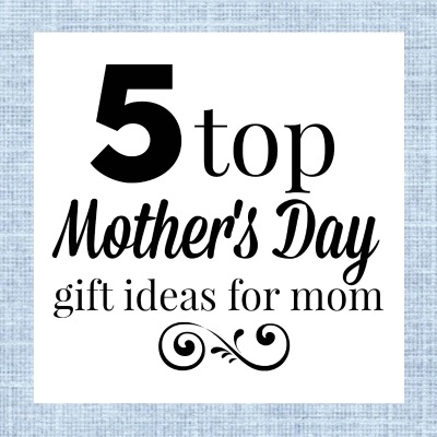 5 Top Mother's Day Gift Ideas for Mom
